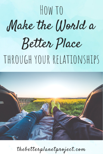 How to make the world a better place through your relationships (3 ways)